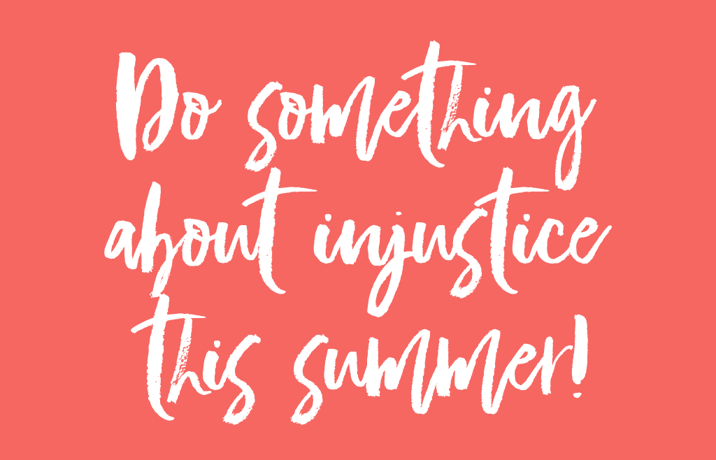 Do something about injustice this summer!
